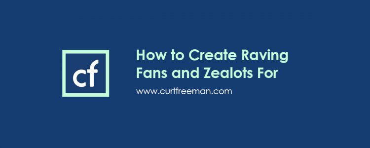 How to Create Raving Fans and Zealots For Your Brand